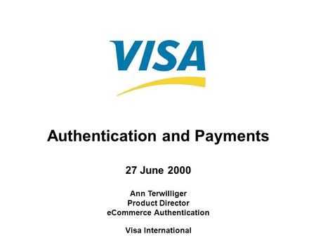 Authentication and Payments 27 June 2000 Ann Terwilliger Product Director eCommerce Authentication Visa International.