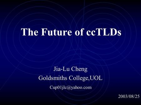 The Future of ccTLDs Jia-Lu Cheng Goldsmiths College,UOL 2003/08/25.