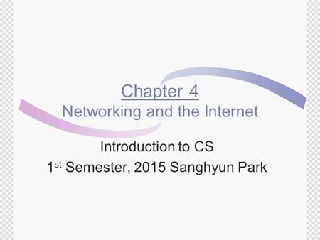 Chapter 4 Networking and the Internet Introduction to CS 1 st Semester, 2015 Sanghyun Park.