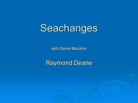 Seachanges with Danse Macabre Raymond Deane. This is an excerpt from Seachanges What can you hear?  Instruments are added in this order: Maracas, piano,