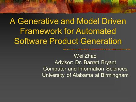 A Generative and Model Driven Framework for Automated Software Product Generation Wei Zhao Advisor: Dr. Barrett Bryant Computer and Information Sciences.