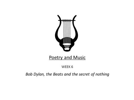Poetry and Music WEEK 6 Bob Dylan, the Beats and the secret of nothing.