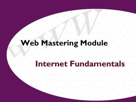 Web Mastering Module Internet Fundamentals. What is the Internet? –Global network of networks –Communicating using same set of rules (protocols/languages)
