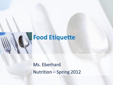 Food Etiquette Ms. Eberhard Nutrition – Spring 2012.