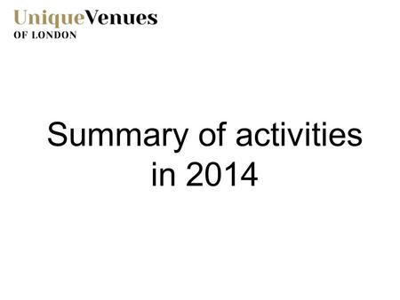 Summary of activities in 2014. Promotional Activity 2014 was a year of extraordinary activity as Unique Venues of London celebrated its 21 st Anniversary.
