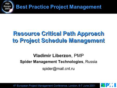4 th European Project Management Conference, London, 6-7 June 2001 Resource Critical Path Approach to Project Schedule Management Vladimir Liberzon, PMP.