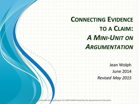 C ONNECTING E VIDENCE TO A C LAIM : A M INI -U NIT ON A RGUMENTATION Jean Wolph June 2014 Revised May 2015 Jean Wolph, Louisville Writing Project, for.