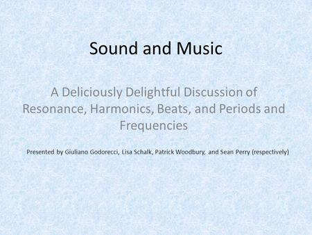 Sound and Music A Deliciously Delightful Discussion of Resonance, Harmonics, Beats, and Periods and Frequencies Presented by Giuliano Godorecci, Lisa Schalk,