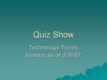Quiz Show Technology Terms Version as of 3/9/07. Vocabulary Quiz Board Acronyms True / False Multiple Choice AnythingPeople $100 $200 $300 $400 $500.