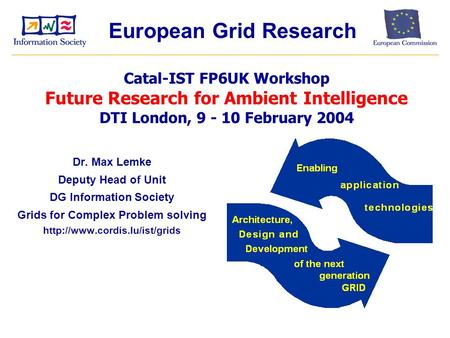 Dr. Max Lemke Deputy Head of Unit DG Information Society Grids for Complex Problem solving  Catal-IST FP6UK Workshop Future.