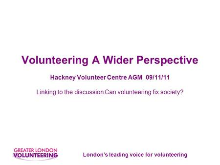 London's leading voice for volunteering Volunteering A Wider Perspective Hackney Volunteer Centre AGM 09/11/11 Linking to the discussion Can volunteering.