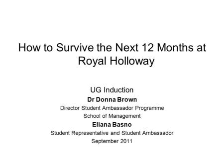 How to Survive the Next 12 Months at Royal Holloway UG Induction Dr Donna Brown Director Student Ambassador Programme School of Management Eliana Basno.
