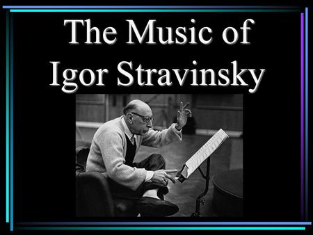 The Music of Igor Stravinsky. Paris, May 1913 Stravinsky:The Rite of Spring Rite.