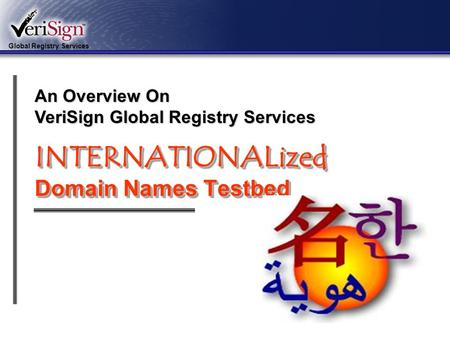 Global Registry Services 1 INTERNATIONALized Domain Names Testbed An Overview On VeriSign Global Registry Services.