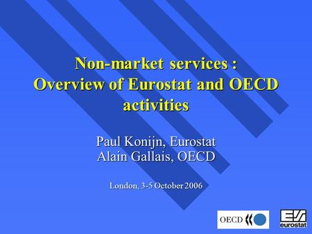 Non-market services : Overview of Eurostat and OECD activities Paul Konijn, Eurostat Alain Gallais, OECD London, 3-5 October 2006.