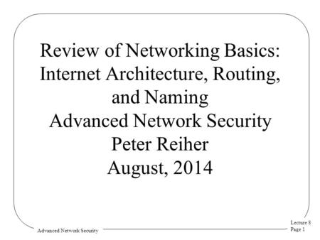 Lecture 8 Page 1 Advanced Network Security Review of Networking Basics: Internet Architecture, Routing, and Naming Advanced Network Security Peter Reiher.