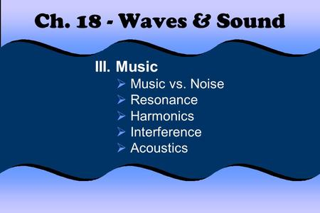 Ch Waves & Sound III. Music Music vs. Noise Resonance Harmonics