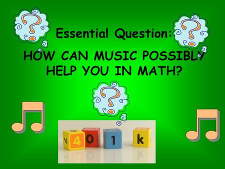 Essential Question: HOW CAN MUSIC POSSIBLY HELP YOU IN MATH?