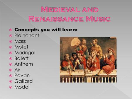  Concepts you will learn:  Plainchant  Mass  Motet  Madrigal  Ballett  Anthem  Air  Pavan  Galliard  Modal.