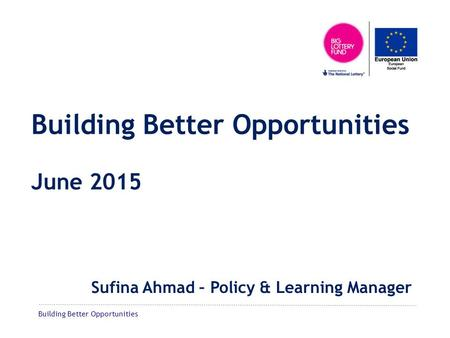 Building Better Opportunities Building Better Opportunities June 2015 Sufina Ahmad – Policy & Learning Manager.