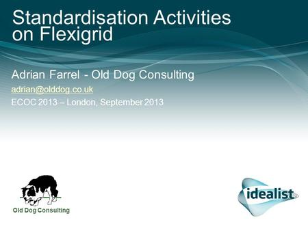 Standardisation Activities on Felxigrid – ECOC 2013 – London, September 2013 0 Standardisation Activities on Flexigrid Adrian Farrel - Old Dog Consulting.