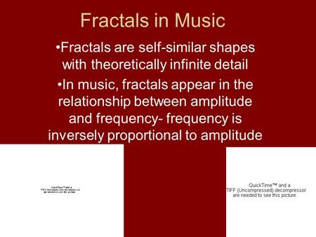 Fractals in Music Fractals are self-similar shapes with theoretically infinite detail In music, fractals appear in the relationship between amplitude and.