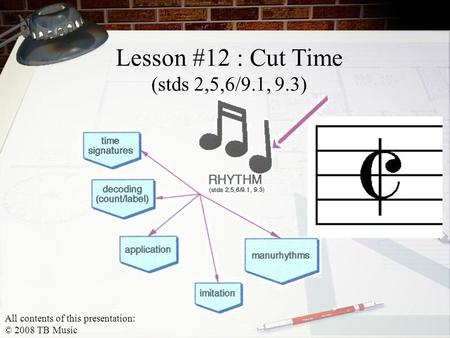 Lesson #12 : Cut Time (stds 2,5,6/9.1, 9.3) All contents of this presentation: © 2008 TB Music.