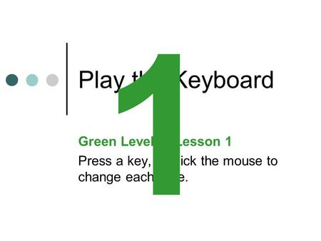 Play the Keyboard Green Level:Lesson 1 Press a key, or click the mouse to change each slide. 1.