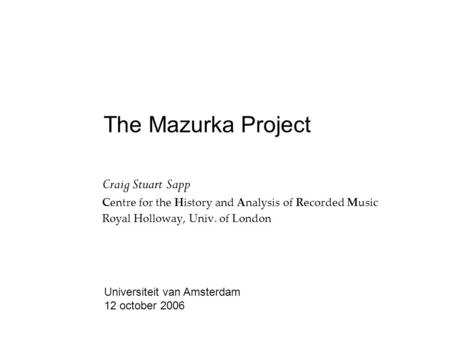 The Mazurka Project Craig Stuart Sapp Centre for the History and Analysis of Recorded Music Royal Holloway, Univ. of London Universiteit van Amsterdam.