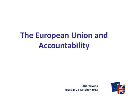 The European Union and Accountability Robert Evans Tuesday 22 October 2013.