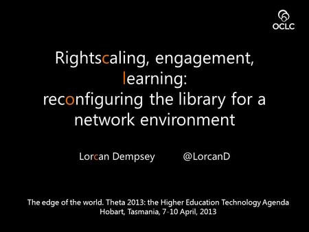 Rightscaling, engagement, learning: reconfiguring the library for a network environment Lorcan The edge of the world. Theta 2013: the.