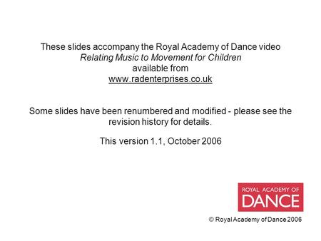 © Royal Academy of Dance 2006 These slides accompany the Royal Academy of Dance video Relating Music to Movement for Children available from www.radenterprises.co.uk.