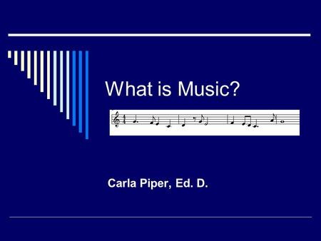 What is Music? Carla Piper, Ed. D. The Elements of Music Rhythm Melody Harmony Timbre Dynamics ff ppp Tempo = 120.