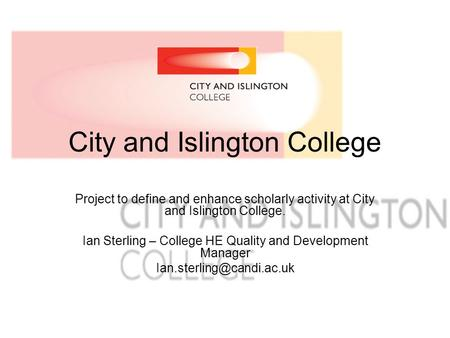 City and Islington College Project to define and enhance scholarly activity at City and Islington College. Ian Sterling – College HE Quality and Development.