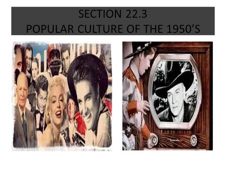 SECTION 22.3 POPULAR CULTURE OF THE 1950'S. DID YOU KNOW! AS AMERICAN CULTURE CHANGED DURING THE 1950'S, NEW WORDS AND TERMS EMERGED, INCLUDING HOT ROD,
