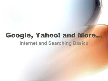 Google, Yahoo! and More… Internet and Searching Basics.