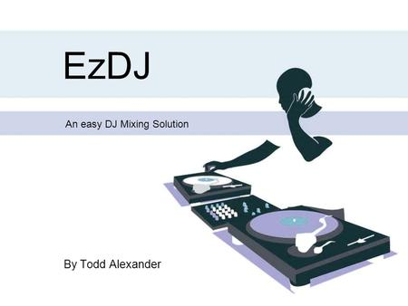 EzDJ By Todd Alexander An easy DJ Mixing Solution.