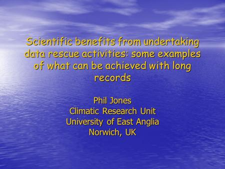 Scientific benefits from undertaking data rescue activities: some examples of what can be achieved with long records Phil Jones Climatic Research Unit.