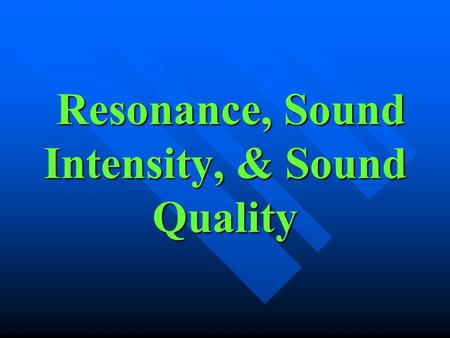 Resonance, Sound Intensity, & Sound Quality Resonance, Sound Intensity, & Sound Quality.