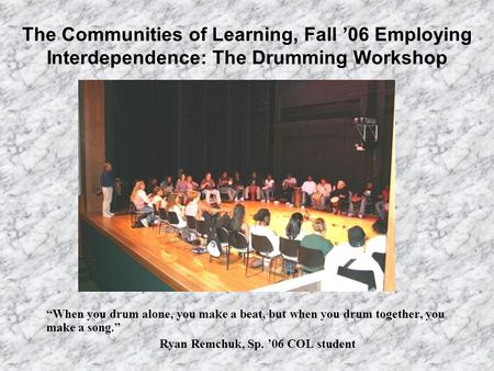 "The Communities of Learning, Fall '06 Employing Interdependence: The Drumming Workshop ""When you drum alone, you make a beat, but when you drum together,"
