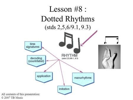 Lesson #8 : Dotted Rhythms (stds 2,5,6/9.1, 9.3) All contents of this presentation: © 2007 TB Music.