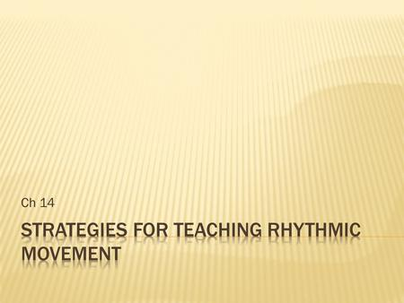 Ch 14.  Rhythmic Movement: mvmt in time to sound  Dance: moving rhythmically usually to music during prescribed steps & gestures  Typically done in.
