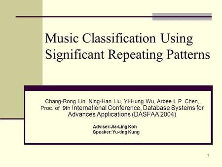 1 Music Classification Using Significant Repeating Patterns Chang-Rong Lin, Ning-Han Liu, Yi-Hung Wu, Arbee L.P. Chen, Proc. of 9th International Conference,