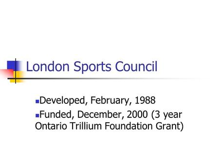 London Sports Council Developed, February, 1988 Funded, December, 2000 (3 year Ontario Trillium Foundation Grant)