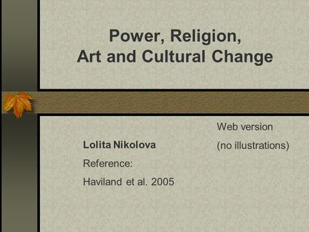 Power, Religion, Art and Cultural Change Lolita Nikolova Reference: Haviland et al. 2005 Web version (no illustrations)