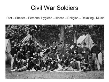 Civil War Soldiers Diet – Shelter – Personal Hygiene – Illness – Religion – Relaxing - Music.