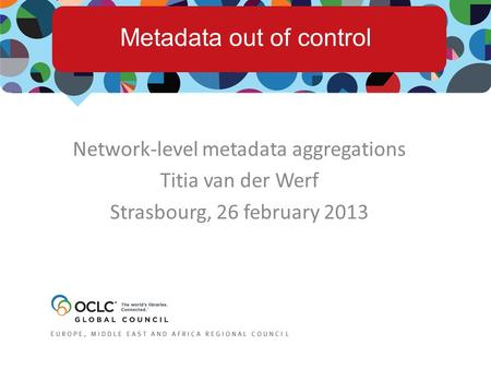 Network-level metadata aggregations Titia van der Werf Strasbourg, 26 february 2013 Metadata out of control.