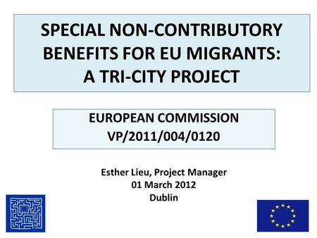 SPECIAL NON-CONTRIBUTORY BENEFITS FOR EU MIGRANTS: A TRI-CITY PROJECT EUROPEAN COMMISSION VP/2011/004/0120 Esther Lieu, Project Manager 01 March 2012 Dublin.