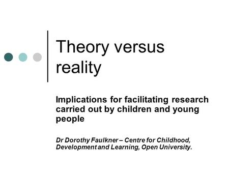 Theory versus reality Implications for facilitating research carried out by children and young people Dr Dorothy Faulkner – Centre for Childhood, Development.