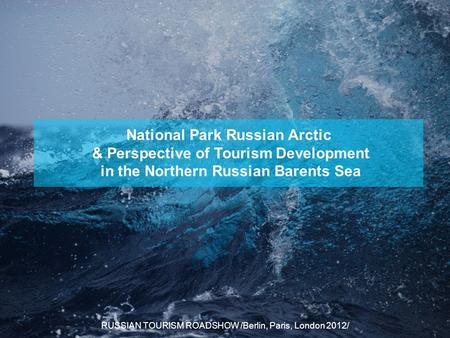 National Park Russian Arctic & Perspective of Tourism Development in the Northern Russian Barents Sea RUSSIAN TOURISM ROADSHOW /Berlin, Paris, London 2012/